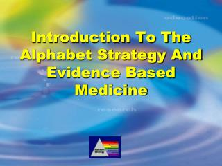 Introduction To The Alphabet Strategy And Evidence Based Medicine