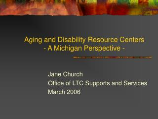 Aging and Disability Resource Centers - A Michigan Perspective -