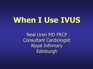 When I Use IVUS     Neal Uren MD FRCP Consultant Cardiologist Royal Infirmary  Edinburgh
