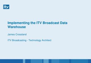 Implementing the ITV Broadcast Data Warehouse  James Crossland  ITV Broadcasting - Technology Architect