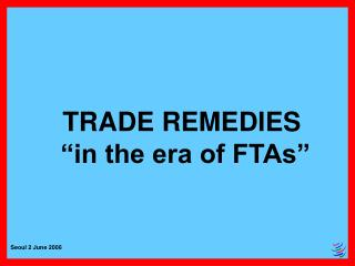 TRADE REMEDIES   in the era of FTAs