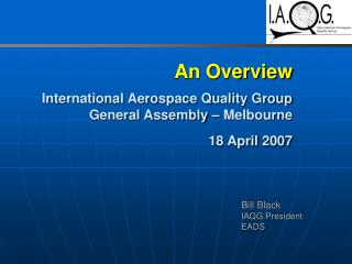 An Overview   International Aerospace Quality Group General Assembly   Melbourne  18 April 2007