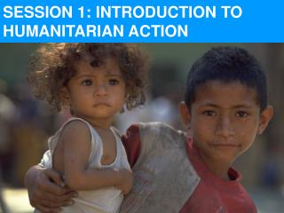 SESSION 1: INTRODUCTION TO          HUMANITARIAN ACTION