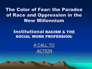 The Color of Fear: the Paradox of Race and Oppression in the New Millennium Institutional  RACISM & THE SOCIAL WORK PROF