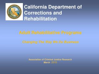 Adult Rehabilitative Programs   Changing The Way We Do Business    Association of Criminal Justice Research March  2010