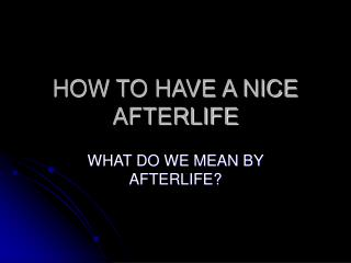 HOW TO HAVE A NICE AFTERLIFE