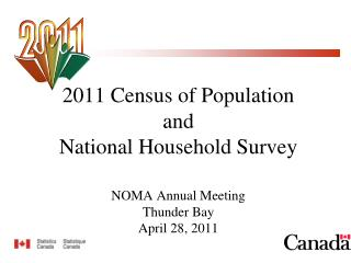 2011 Census of Population and  National Household Survey  NOMA Annual Meeting Thunder Bay April 28, 2011