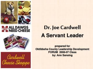 Dr. Joe Cardwell A Servant Leader  prepared for Oktibbeha County Leadership Development FORUM  2006-07 Class by: Ann San