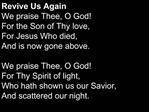 Revive Us Again We praise Thee, O God For the Son of Thy love, For Jesus Who died, And is now gone above.   We praise Th