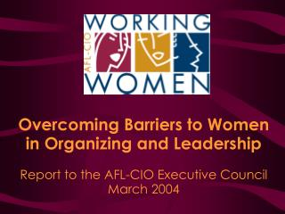 Overcoming Barriers to Women in Organizing and Leadership  Report to the AFL-CIO Executive Council March 2004