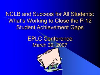 NCLB and Success for All Students: What s Working to Close the P-12 Student Achievement Gaps  EPLC Conference March 30,