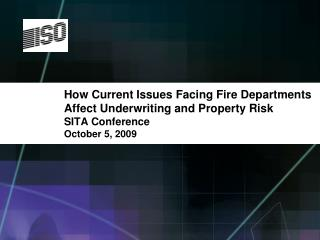 How Current Issues Facing Fire Departments  Affect Underwriting and Property Risk SITA Conference October 5, 2009
