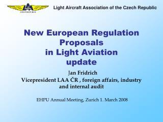 New European Regulation Proposals  in Light Aviation update  Jan Fridrich Vicepresident LAA CR , foreign affairs, indust