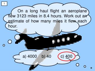 On a long haul flight an aeroplane flew 3123 miles in 8.4 hours. Work out an estimate of how many miles it flew each hou
