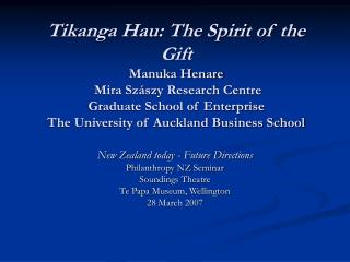 Tikanga Hau: The Spirit of the Gift Manuka Henare  Mira Sz szy Research Centre Graduate School of Enterprise  The Univer
