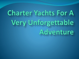 Charter Yachts For A Very Unforgettable Adventure