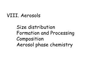 VIII. Aerosols   Size distribution Formation and Processing Composition Aerosol phase chemistry