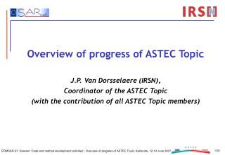 Overview of progress of ASTEC Topic  J.P. Van Dorsselaere IRSN,                           Coordinator of the ASTEC Topic