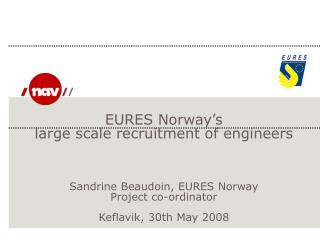EURES Norway s large scale recruitment of engineers         Sandrine Beaudoin, EURES Norway Project co-ordinator  Keflav