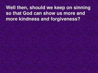 Well then, should we keep on sinning so that God can show us more and more kindness and forgiveness
