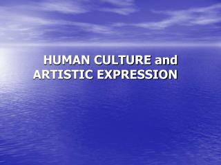HUMAN CULTURE and       ARTISTIC EXPRESSION