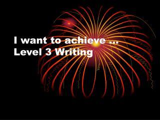 I want to achieve   Level 3 Writing
