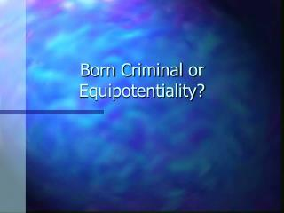Born Criminal or Equipotentiality