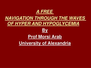 A FREE  NAVIGATION THROUGH THE WAVES OF HYPER AND HYPOGLYCEMIA By Prof Morsi Arab University of Alexandria