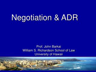 Negotiation      ADR  Prof. John Barkai William S. Richardson School of Law University of Hawaii