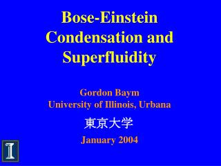 Bose-Einstein Condensation and Superfluidity   Gordon Baym University of Illinois, Urbana   January 2004