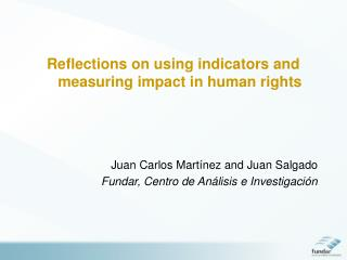 Reflections on using indicators and measuring impact in human rights    Juan Carlos Mart nez and Juan Salgado Fundar, Ce