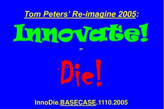 Tom Peters  Re-imagine 2005:  Innovate  or  Die  InnoDie.BASECASE.1110.2005