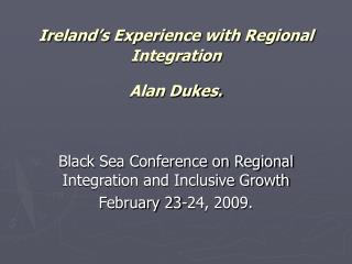 Ireland s Experience with Regional Integration  Alan Dukes.