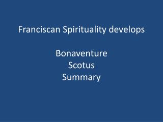 Franciscan Spirituality develops  Bonaventure Scotus Summary