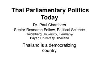 Thai Parliamentary Politics Today Dr. Paul Chambers Senior Research Fellow, Political Science Heidelberg University, Ger