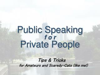 Public Speaking f o r Private People    Tips  Tricks for Amateurs and Scaredy-Cats like me