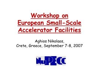 Workshop on European Small-Scale Accelerator Facilities   Aghios Nikolaos,  Crete, Greece, September 7-8, 2007