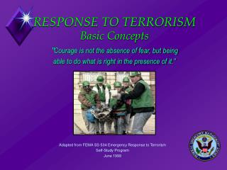 RESPONSE TO TERRORISM Basic Concepts   Courage is not the absence of fear, but being  able to do what is right in the pr