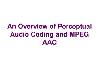 An Overview of Perceptual Audio Coding and MPEG AAC