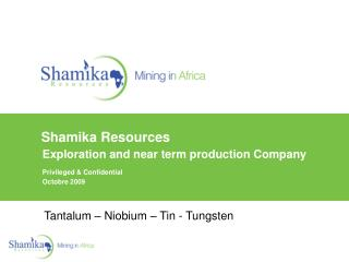 Shamika Resources   Exploration and near term production Company   Privileged  Confidential     Octobre 2009