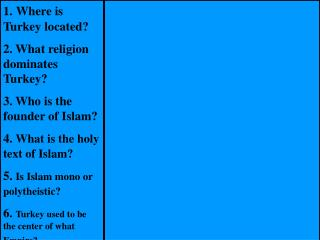 1. Where is Turkey located 2. What religion dominates Turkey 3. Who is the founder of Islam 4. What is the holy text of