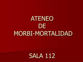 ATENEO  DE  MORBI-MORTALIDAD   SALA 112