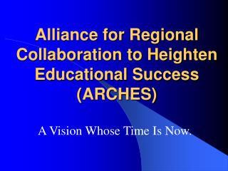 Alliance for Regional Collaboration to Heighten Educational Success ARCHES