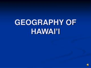 GEOGRAPHY OF HAWAI I