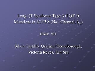 Long QT Syndrome Type 3 LQT 3 Mutations in SCN5A Na Channel, INa  BME 301  Silvia Castillo, Qaiyim Cheeseborough,  Victo