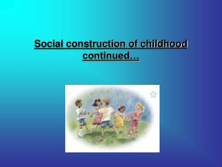 Social construction of childhood continued