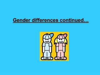 Gender differences continued