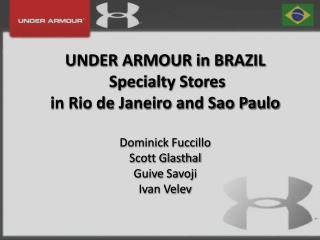 UNDER ARMOUR in BRAZIL   Specialty Stores  in Rio de Janeiro and Sao Paulo    Dominick Fuccillo Scott Glasthal Guive Sav