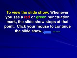 To view the slide show: Whenever you see a red or green punctuation mark, the slide show stops at that point.  Click you