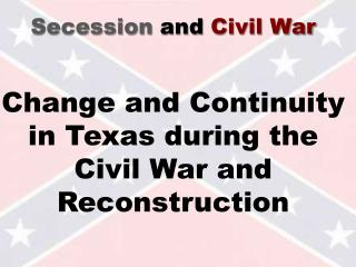 Secession and Civil War   Change and Continuity in Texas during the Civil War and Reconstruction